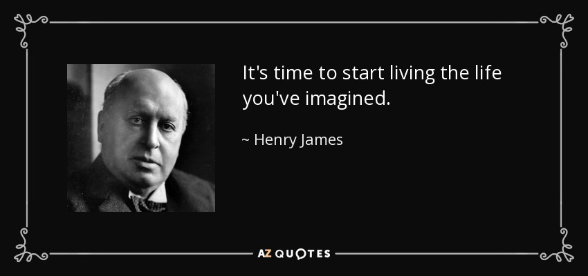 quote-it-s-time-to-start-living-the-life-you-ve-imagined-henry-james-37-55-29